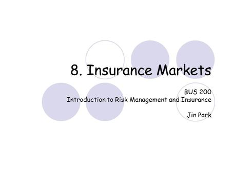 8. Insurance Markets BUS 200 Introduction to Risk Management and Insurance Jin Park.
