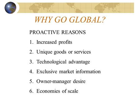 WHY GO GLOBAL? PROACTIVE REASONS 1.Increased profits 2.Unique goods or services 3.Technological advantage 4.Exclusive market information 5.Owner-manager.