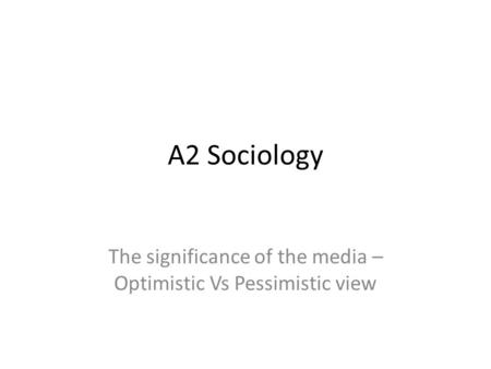 A2 Sociology The significance of the media – Optimistic Vs Pessimistic view.