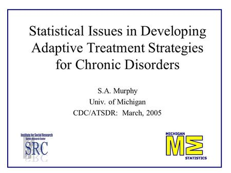 Statistical Issues in Developing Adaptive Treatment Strategies for Chronic Disorders S.A. Murphy Univ. of Michigan CDC/ATSDR: March, 2005.