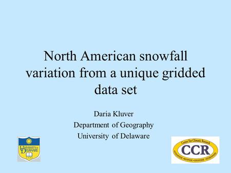 North American snowfall variation from a unique gridded data set Daria Kluver Department of Geography University of Delaware.