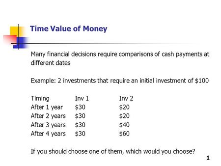 Time Value of Money Many financial decisions require comparisons of cash payments at different dates Example: 2 investments that require an initial investment.
