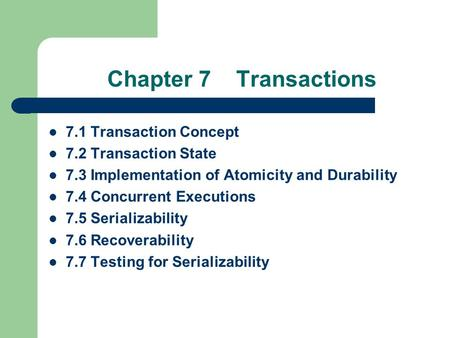 Chapter 7 Transactions 7.1 Transaction Concept 7.2 Transaction State 7.3 Implementation of Atomicity and Durability 7.4 Concurrent Executions 7.5 Serializability.