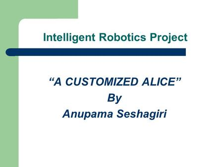 "Intelligent Robotics Project ""A CUSTOMIZED ALICE"" By Anupama Seshagiri."