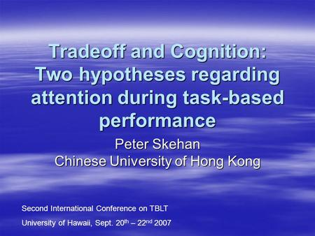 Tradeoff and Cognition: Two hypotheses regarding attention during task-based performance Peter Skehan Chinese University of Hong Kong Second International.