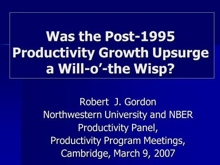 Robert J. Gordon Northwestern University and NBER Productivity Panel, Productivity Program Meetings, Cambridge, March 9, 2007 Was the Post-1995 Productivity.