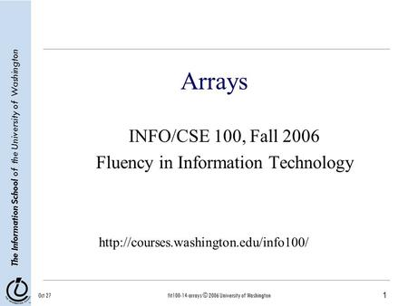 1 The Information School of the University of Washington Oct 27fit100-14-arrays © 2006 University of Washington Arrays INFO/CSE 100, Fall 2006 Fluency.