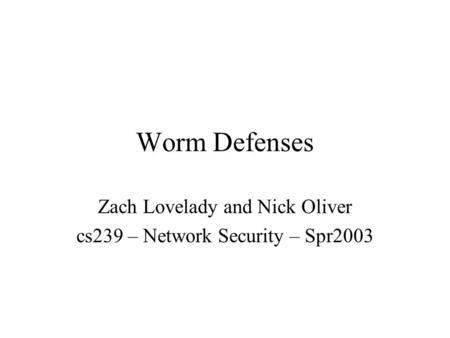 Worm Defenses Zach Lovelady and Nick Oliver cs239 – Network Security – Spr2003.