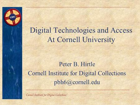 Cornell Institute for Digital Collections Digital Technologies and Access At Cornell University Peter B. Hirtle Cornell Institute for Digital Collections.
