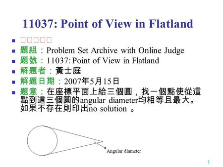 1 11037: Point of View in Flatland ★★☆☆☆ 題組: Problem Set Archive with Online Judge 題號: 11037: Point of View in Flatland 解題者:黃士庭 解題日期: 2007 年 5 月 15 日 題意:在座標平面上給三個圓,找一個點使從這.