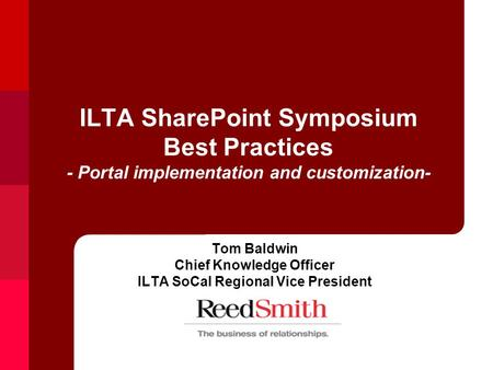 ILTA SharePoint Symposium Best Practices - Portal implementation and customization- Tom Baldwin Chief Knowledge Officer ILTA SoCal Regional Vice President.