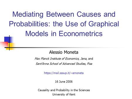 Mediating Between Causes and Probabilities: the Use of Graphical Models in Econometrics Alessio Moneta Max Planck Institute of Economics, Jena, and Sant'Anna.