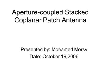 Aperture-coupled Stacked Coplanar Patch Antenna Presented by: Mohamed Morsy Date: October 19,2006.