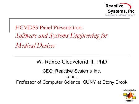 Tomorrow's Software Today ® HCMDSS Panel Presentation: Software and Systems Engineering for Medical Devices W. Rance Cleaveland II, PhD CEO, Reactive Systems.
