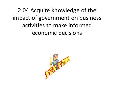 2.04 Acquire knowledge of the impact of government on business activities to make informed economic decisions.