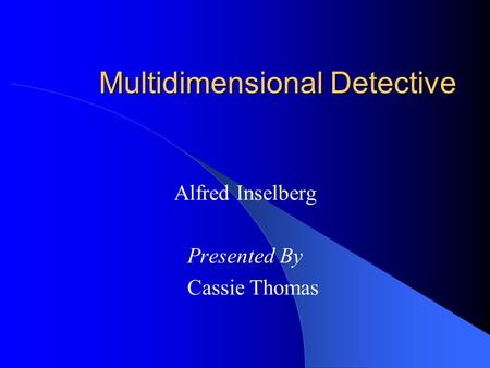 Multidimensional Detective Alfred Inselberg Presented By Cassie Thomas.