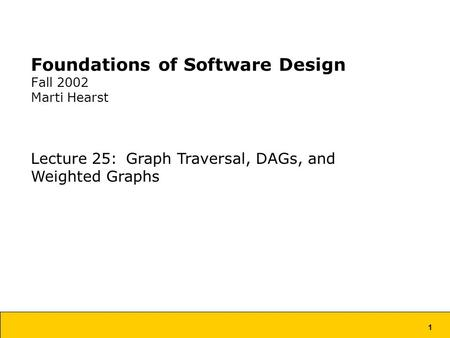 1 Foundations of Software Design Fall 2002 Marti Hearst Lecture 25: Graph Traversal, DAGs, and Weighted Graphs.