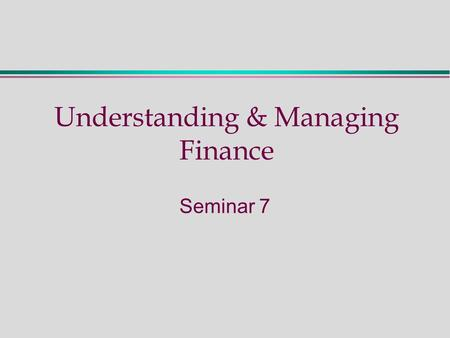 Understanding & Managing Finance Seminar 7. Seminar Seven - Activities  Preparation: read Chapter 7 (M & A 2 nd Edition) Exercises:  Ratio Activity.