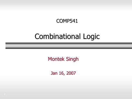 1 COMP541 Combinational Logic Montek Singh Jan 16, 2007.