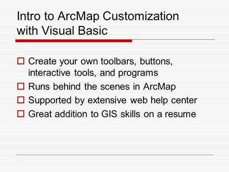 Intro to ArcMap Customization with Visual Basic  Create your own toolbars, buttons, interactive tools, and programs  Runs behind the scenes in ArcMap.