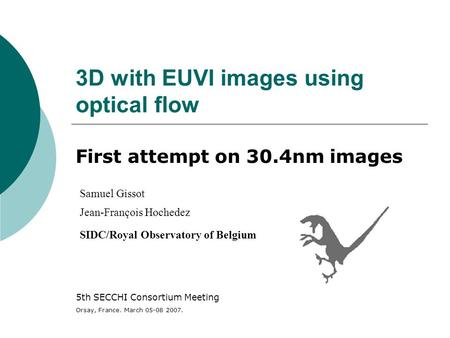3D with EUVI images using optical flow First attempt on 30.4nm images Samuel Gissot Jean-François Hochedez SIDC/Royal Observatory of Belgium 5th SECCHI.