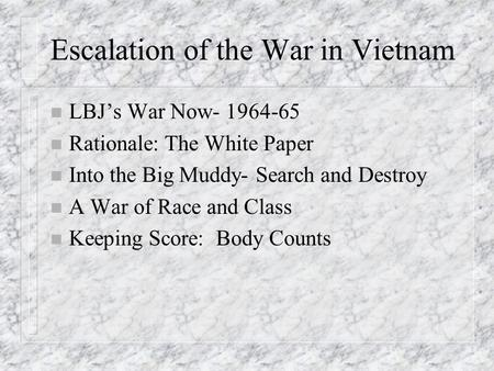 Escalation of the War in Vietnam n LBJ's War Now- 1964-65 n Rationale: The White Paper n Into the Big Muddy- Search and Destroy n A War of Race and Class.
