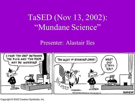 "TaSED (Nov 13, 2002): ""Mundane Science"" Presenter: Alastair Iles."