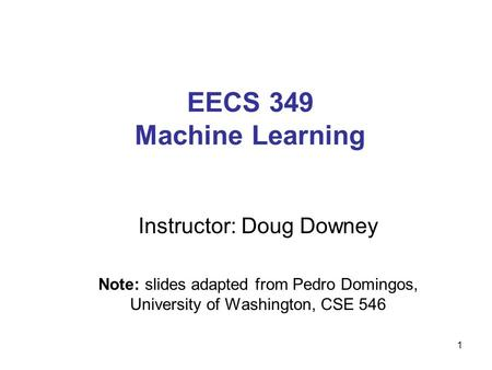 EECS 349 Machine Learning Instructor: Doug Downey Note: slides adapted from Pedro Domingos, University of Washington, CSE 546 1.