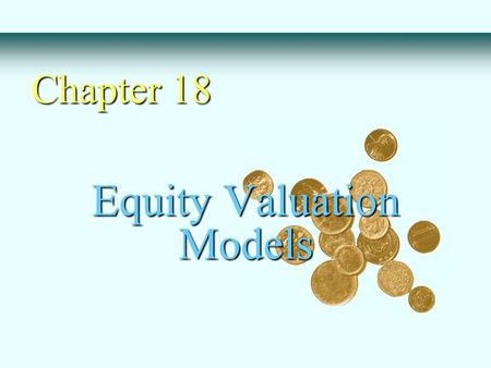 Equity Valuation Models Chapter 18. Basic Types of Models - Balance Sheet Models - Dividend Discount Models - Price/Earning Ratios Estimating Growth Rates.