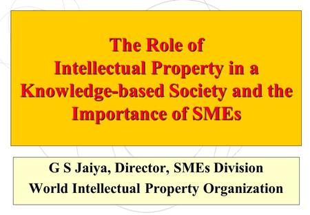 The Role of Intellectual Property in a Knowledge-based Society and the Importance of SMEs G S Jaiya, Director, SMEs Division World Intellectual Property.