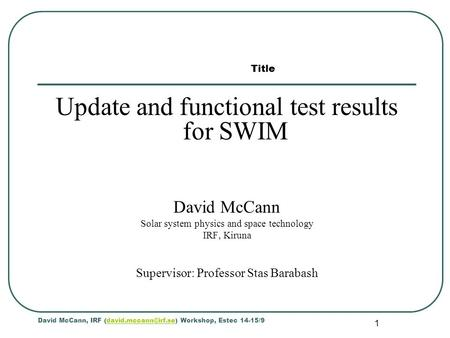 1 Update and functional test results for SWIM David McCann Solar system physics and space technology IRF, Kiruna Supervisor: Professor Stas Barabash David.