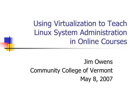 Using Virtualization to Teach Linux System Administration in Online Courses Jim Owens Community College of Vermont May 8, 2007.