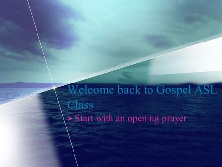 Welcome back to Gospel ASL Class  Start with an opening prayer.