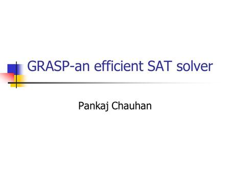 GRASP-an efficient SAT solver Pankaj Chauhan. 6/19/201515-398: GRASP and Chaff2 What is SAT? Given a propositional formula in CNF, find an assignment.