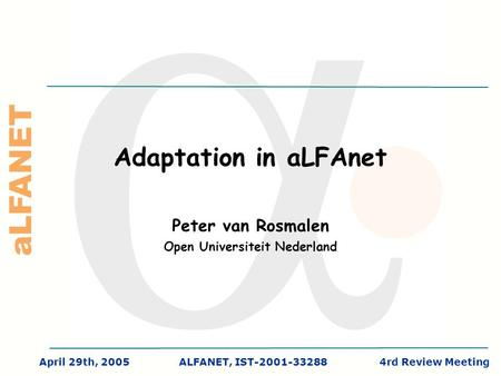 ALFANET April 29th, 2005ALFANET, IST-2001-332884rd Review Meeting Adaptation in aLFAnet Peter van Rosmalen Open Universiteit Nederland.