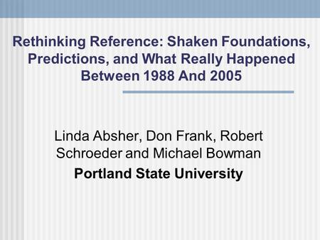 Rethinking Reference: Shaken Foundations, Predictions, and What Really Happened Between 1988 And 2005 Linda Absher, Don Frank, Robert Schroeder and Michael.