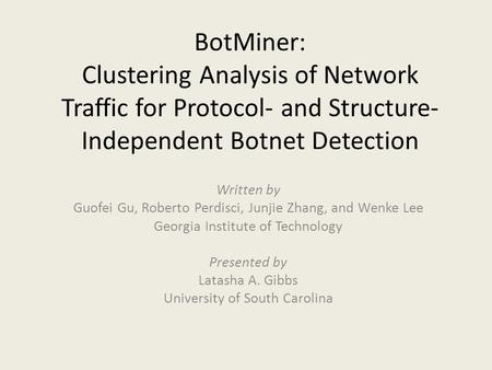 BotMiner: Clustering Analysis of Network Traffic for Protocol- and Structure-Independent Botnet Detection Written by Guofei Gu, Roberto Perdisci, Junjie.