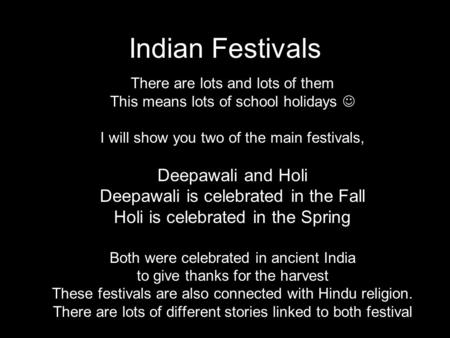 Indian Festivals There are lots and lots of them This means lots of school holidays I will show you two of the main festivals, Deepawali and Holi Deepawali.
