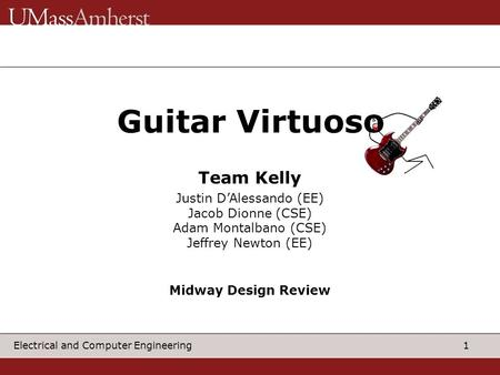 1 Electrical and Computer Engineering Guitar Virtuos Justin D'Alessando (EE) Jacob Dionne (CSE) Adam Montalbano (CSE) Jeffrey Newton (EE) Team Kelly Midway.