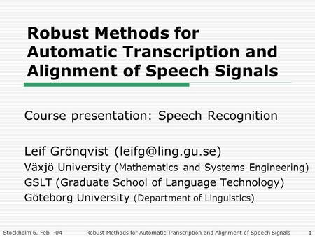 Stockholm 6. Feb -04Robust Methods for Automatic Transcription and Alignment of Speech Signals1 Course presentation: Speech Recognition Leif Grönqvist.