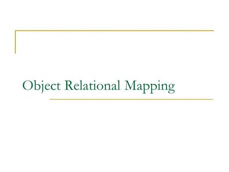 Object Relational Mapping. What does ORM do? Maps Object Model to Relational Model. Resolve impedance mismatch. Resolve mapping of scalar and non-scalar.
