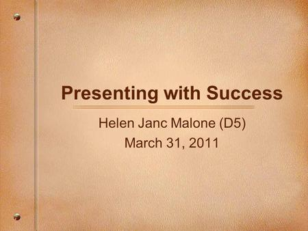 Presenting with Success Helen Janc Malone (D5) March 31, 2011.