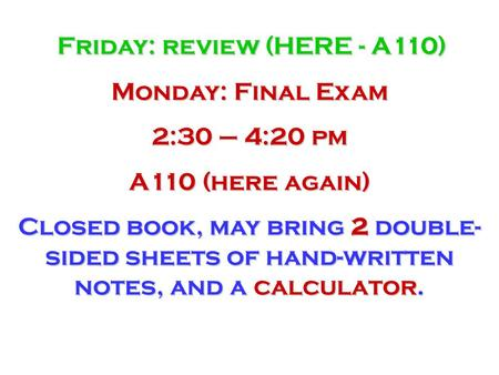 Friday: review (HERE - A110) Monday: Final Exam 2:30 – 4:20 pm A110 (here again) Closed book, may bring 2 double- sided sheets of hand-written notes, and.