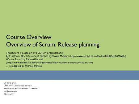 Course Overview Overview of Scrum. Release planning. UC Santa Cruz CMPS 171 – Game Design Studio II