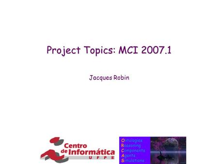 Ontologies Reasoning Components Agents Simulations Project Topics: MCI 2007.1 Jacques Robin.