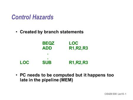 CIS429.S00: Lec10- 1 Control Hazards Created by branch statements BEQZLOC ADDR1,R2,R3. LOCSUBR1,R2,R3 PC needs to be computed but it happens too late in.