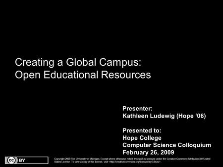 Creating a Global Campus: Open Educational Resources Presenter: Kathleen Ludewig (Hope '06) Presented to: Hope College Computer Science Colloquium February.