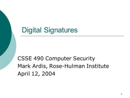 1 Digital Signatures CSSE 490 Computer Security Mark Ardis, Rose-Hulman Institute April 12, 2004.