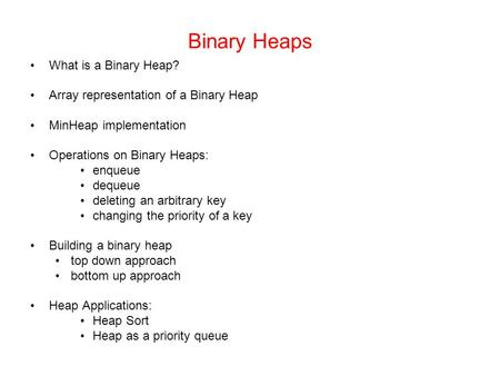 Binary Heaps What is a Binary Heap? Array representation of a Binary Heap MinHeap implementation Operations on Binary Heaps: enqueue dequeue deleting an.