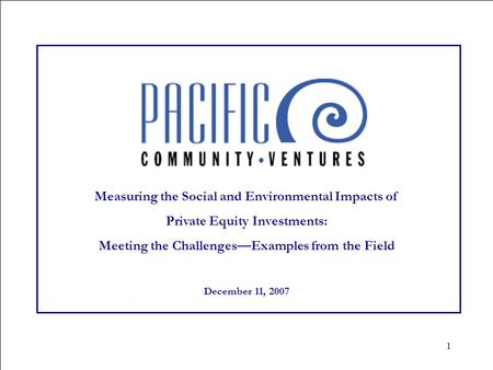 1 Measuring the Social and Environmental Impacts of Private Equity Investments: Meeting the Challenges—Examples from the Field December 11, 2007.